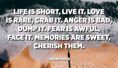 Life is short, live it. Love is rare, grab it. Anger is bad, dump it. Fear is awful, face it. Memories are sweet, cherish them. - Anonymous