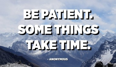 Be patient. Some things take time. - Anonymous