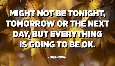 Might not be tonight, tomorrow or the next day, but everything is going to be ok. - Unknown