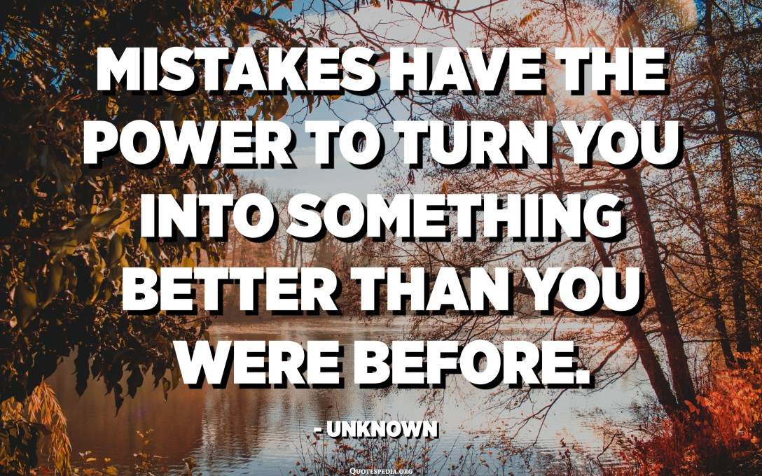 Mistakes have the power to turn you into something better than you were before. - Unknown
