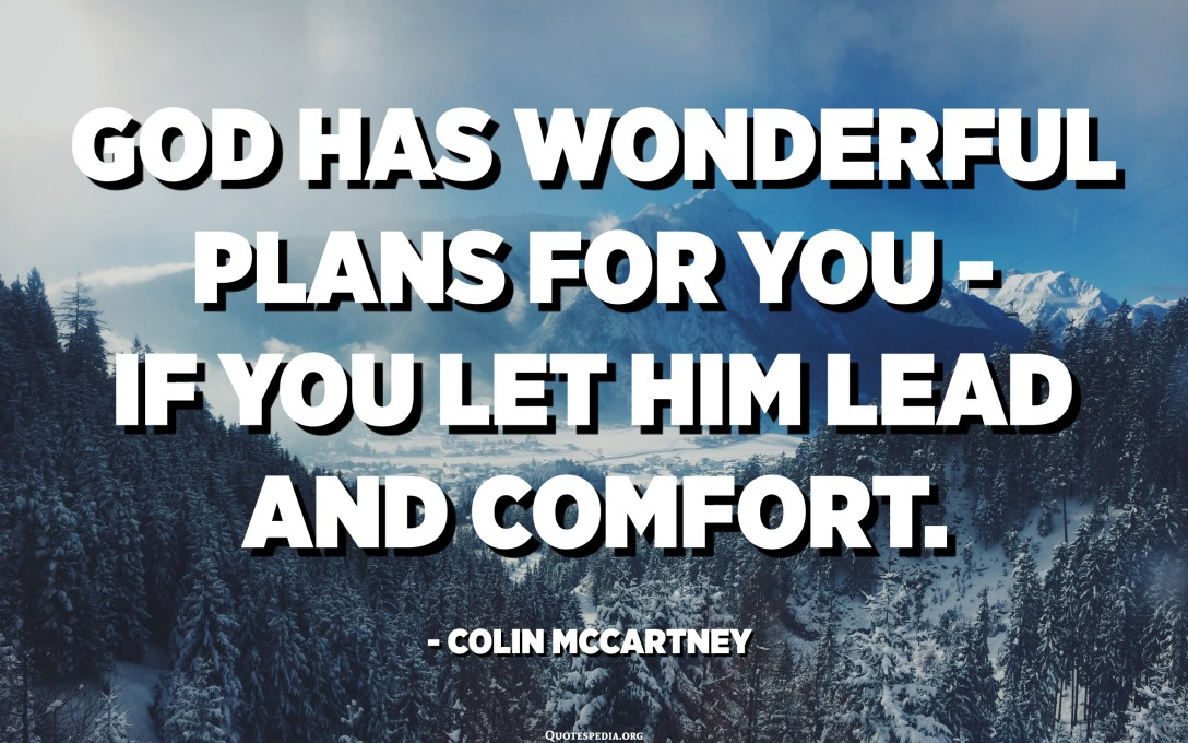 God has wonderful plans for you - if you let Him lead and comfort. - Colin McCartney
