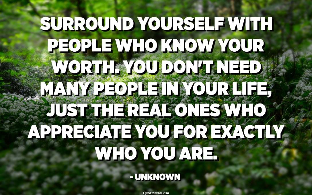 أحط نفسك بأشخاص يعرفون قيمتك. أنت لا تحتاج إلى الكثير من الناس في حياتك ، فقط الحقيقيون الذين يقدرونك على ما أنت عليه بالضبط. - مجهول