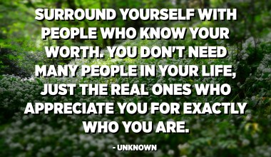 Surround yourself with people who know your worth. You don't need many people in your life, just the real ones who appreciate you for exactly who you are. - Unknown