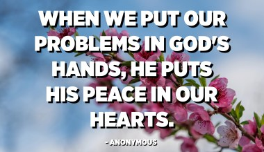 When we put our problems in God's hands, He puts His peace in our hearts. - Anonymous