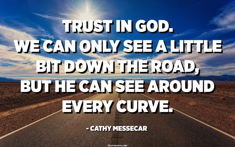 Trust in God. We can only see a little bit down the road, but He can see around every curve. - Cathy Messecar