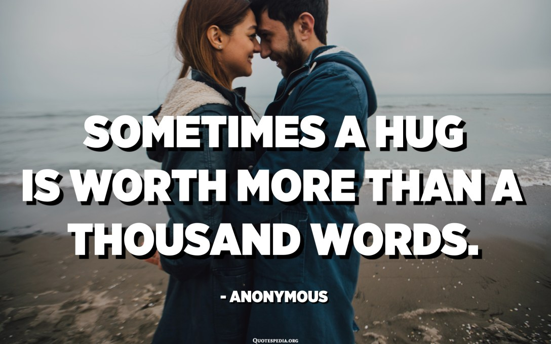 Sometimes a hug is worth more than a thousand words. - Anonymous