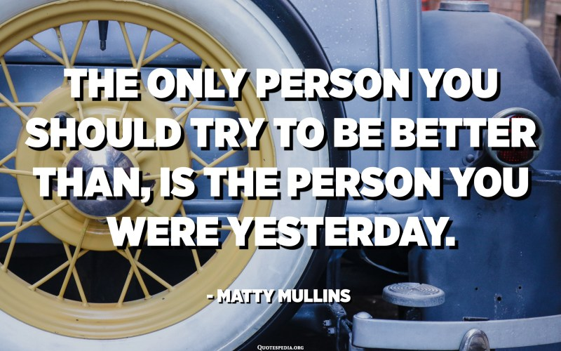 The only person you should try to be better than, is the person you were yesterday. - Matty Mullins