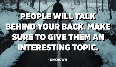 People will talk behind your back. Make sure to give them an interesting topic. - Unknown