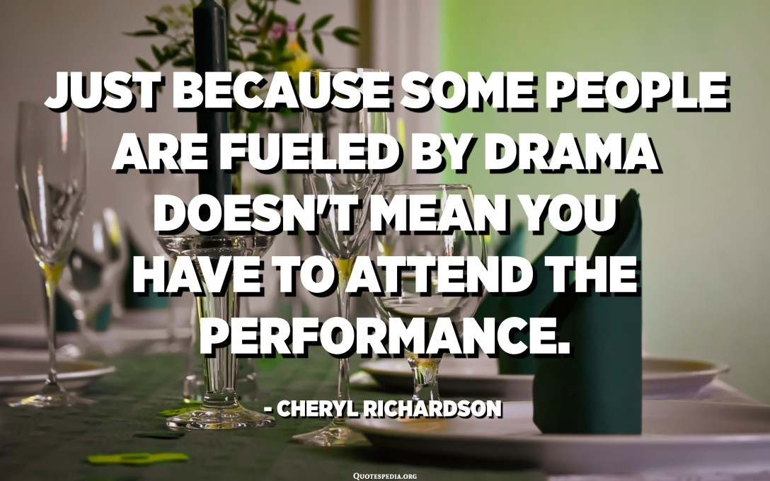 El fet que algunes persones es veuen alimentades pel drama no vol dir que haureu d'assistir a la representació. - Cheryl Richardson