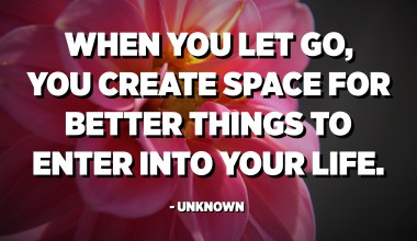When you let go, you create space for better things to enter into your life. - Unknown