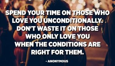 Trošite svoje vrijeme na one koji vas vole bezuslovno. Ne trošite ga na one koji vas vole samo kad su za njih uslovi. - Anonimni