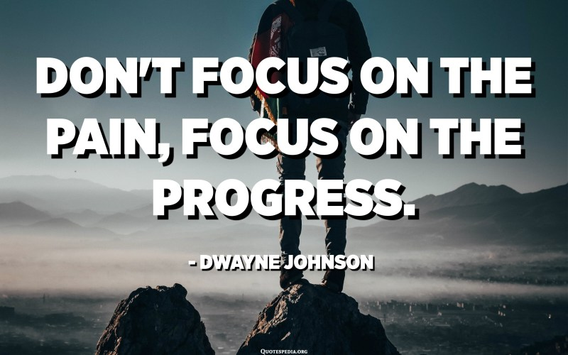 Don't focus on the pain, focus on the progress. - Dwayne Johnson