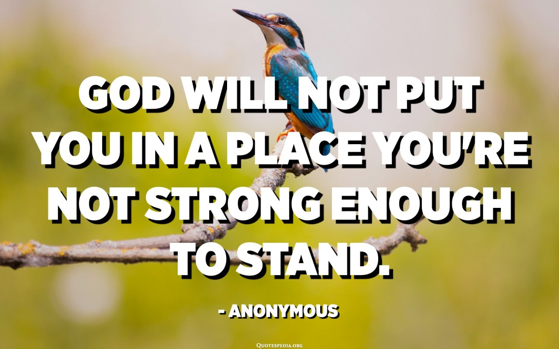 God will not put you in a place you're not strong enough to stand. - Anonymous