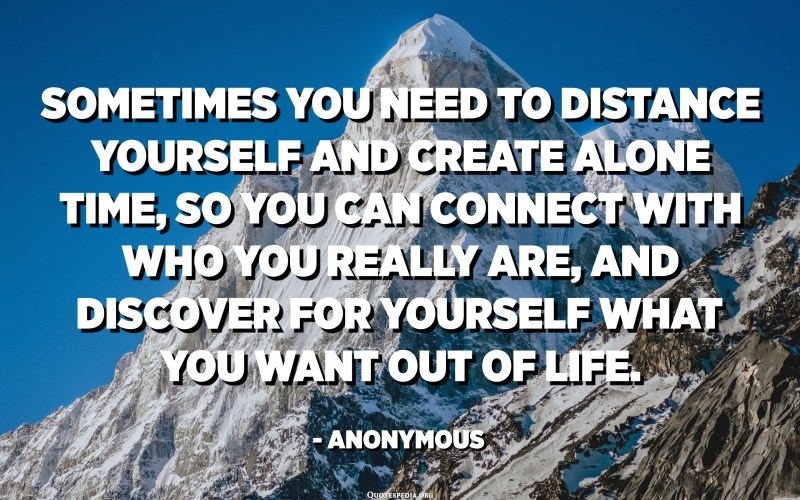 Sometimes you need to distance yourself and create alone time, so you can connect with who you really are, and discover for yourself what you want out of life. - Anonymous
