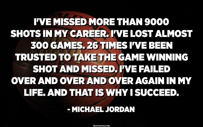 I've missed more than 9000 shots in my career. I've lost almost 300 games. 26 times I've been trusted to take the game winning shot and missed. I've failed over and over and over again in my life. And that is why I succeed. - Michael Jordan