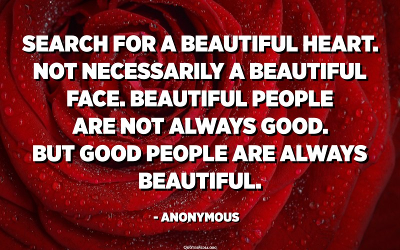 Search for a beautiful heart. Not necessarily a beautiful face. Beautiful people are not always good. But good people are always beautiful. - Anonymous