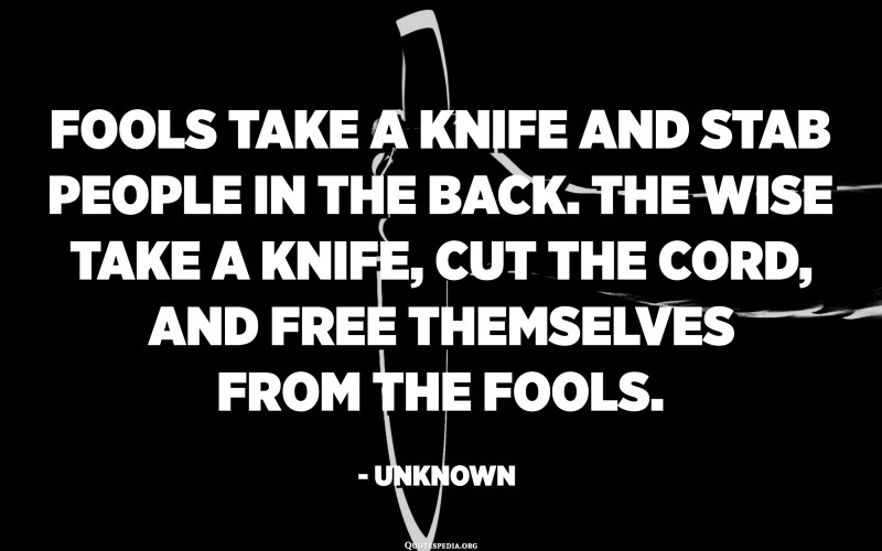 Fools take a knife and stab people in the back. The wise take a knife, cut the cord, and free themselves from the fools. - Unknown
