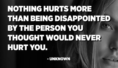 Nothing hurts more than being disappointed by the person you thought would never hurt you. - Unknown