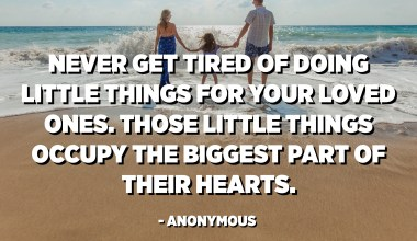 Never get tired of doing little things for your loved ones. Those little things occupy the biggest part of their hearts. - Anonymous