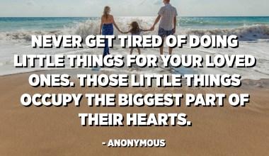 Երբեք մի՛ հոգնեք սիրելիների համար փոքրիկ բաներ անելուց: Այդ փոքր բաները գրավում են իրենց սրտի ամենամեծ մասը: - Անանուն