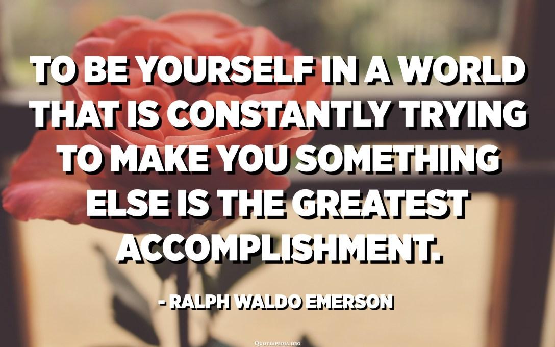 Per esse sè stessu in un mondu chì stà constantemente pruvatu à fà vi esse qualcosa hè u più grande realizazione. - Ralph Waldo Emerson