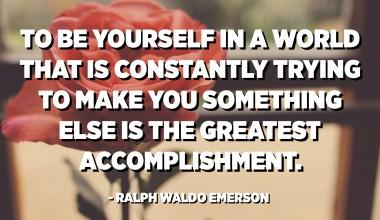 أن تكون نفسك في عالم يحاول باستمرار أن يجعلك شيئًا آخر هو أعظم إنجاز. - رالف والدو إمرسون
