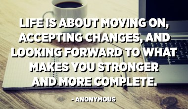 Life is about moving on, accepting changes, and looking forward to what makes you stronger and more complete. - Anonymous