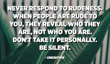 Never respond to rudeness. When people are rude to you, they reveal who they are, not who you are. Don't take it personally. Be silent. - Unknown