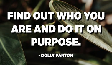 Find out who you are and do it on purpose. - Dolly Parton