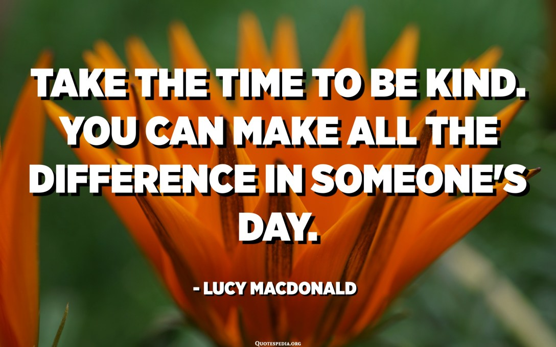 Take the time to be kind. You can make all the difference in someone's day. - Lucy Macdonald