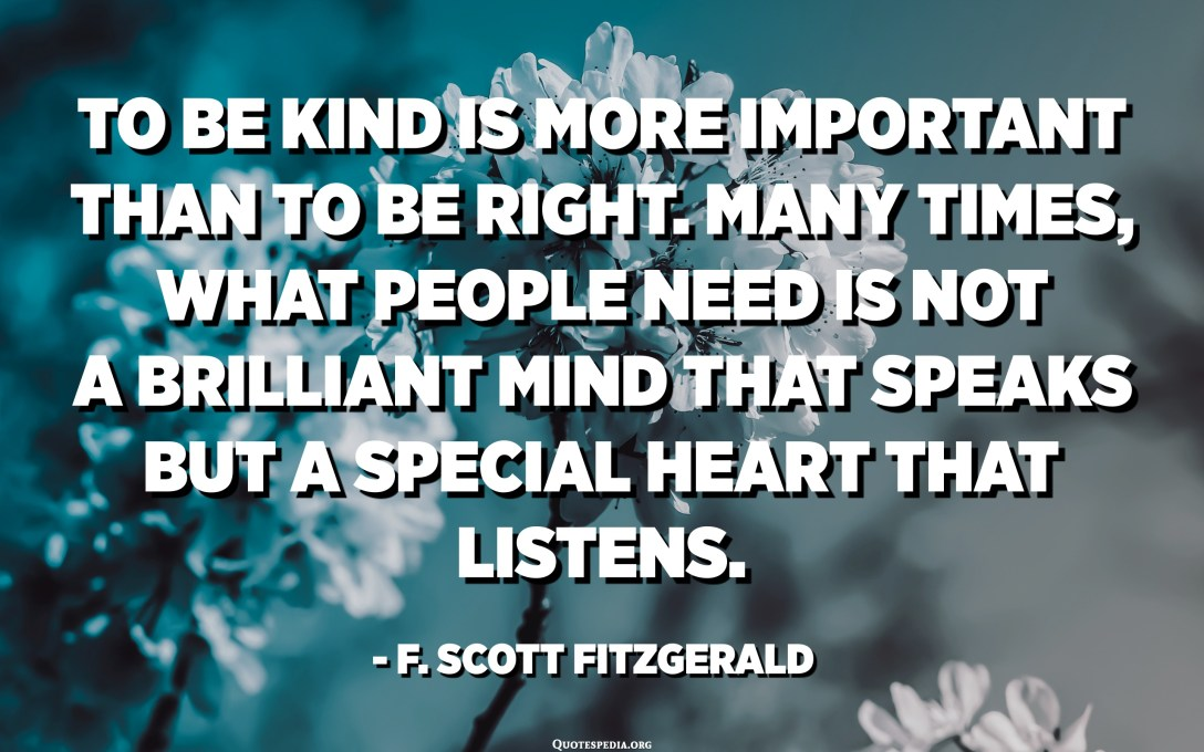 Bersikap baik adalah lebih penting daripada menjadi benar. Sering kali, apa yang orang perlukan bukanlah fikiran cemerlang yang berbicara tetapi hati yang istimewa yang mendengar. - F. Scott Fitzgerald