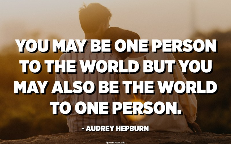 You may be one person to the world but you may also be the world to one person. - Audrey Hepburn