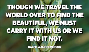 Though we travel the world over to find the beautiful, we must carry it with us or we find it not. - Ralph Waldo Emerson