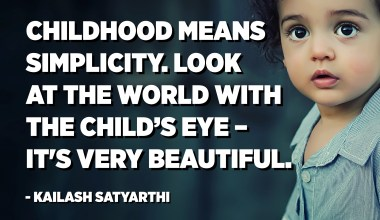 Childhood means simplicity. Look at the world with the child's eye – it is very beautiful. - Kailash Satyarthi