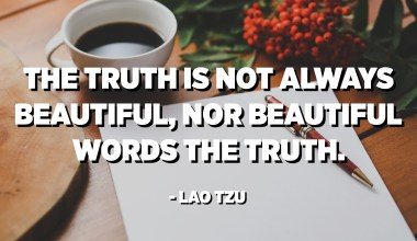 The truth is not always beautiful, nor beautiful words the truth. - Lao Tzu