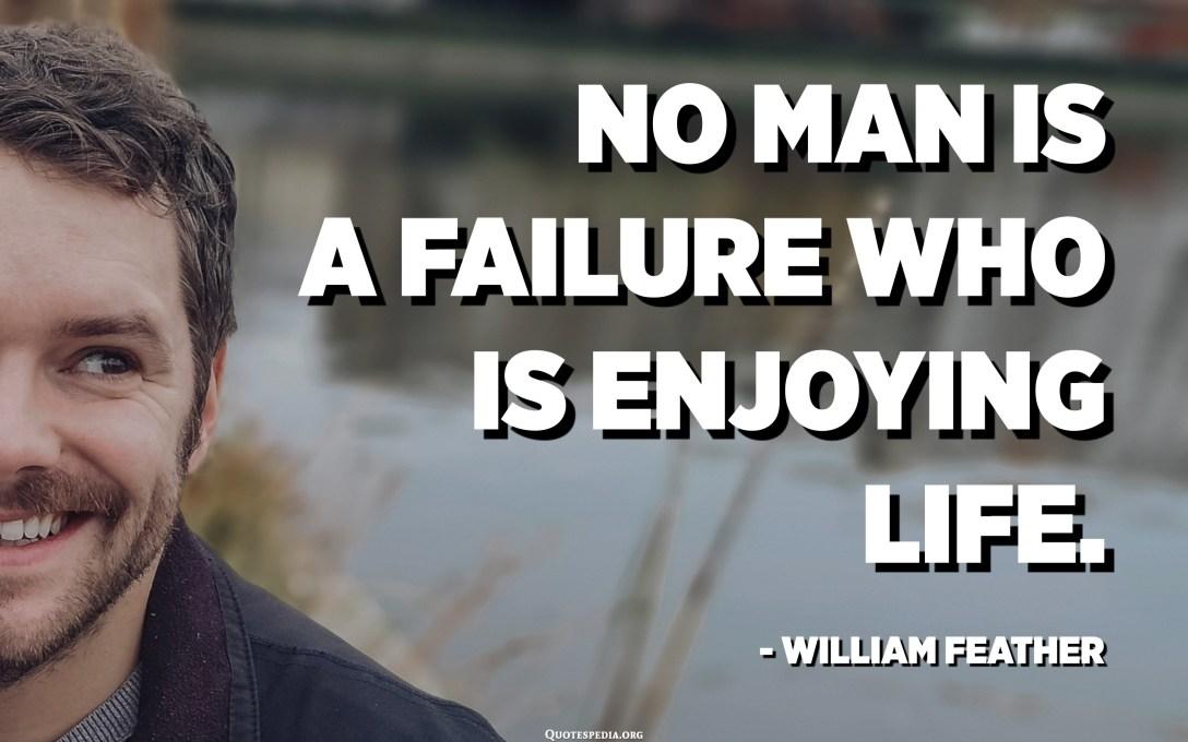 કોઈ માણસ નિષ્ફળતા નથી જે જીવનનો આનંદ માણી રહ્યો છે. - વિલિયમ ફેધર