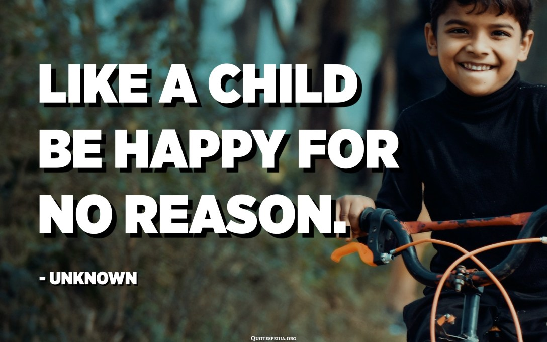 Like a child be happy for no reason. - Unknown