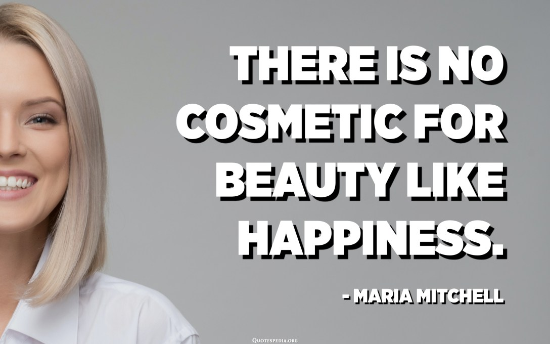 There is no cosmetic for beauty like happiness. - Maria Mitchell