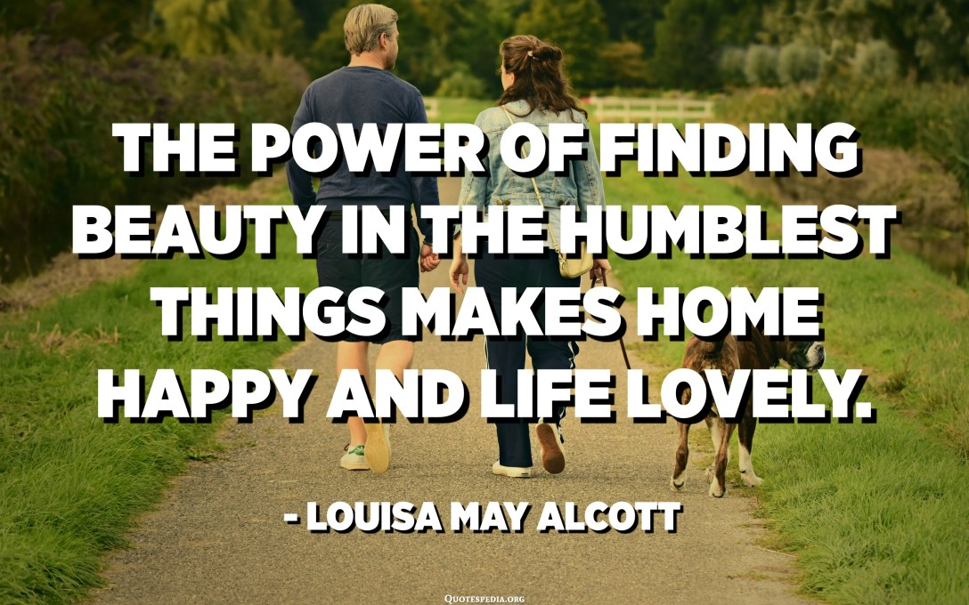 The power of finding beauty in the humblest things makes home happy and life lovely. - Louisa May Alcott