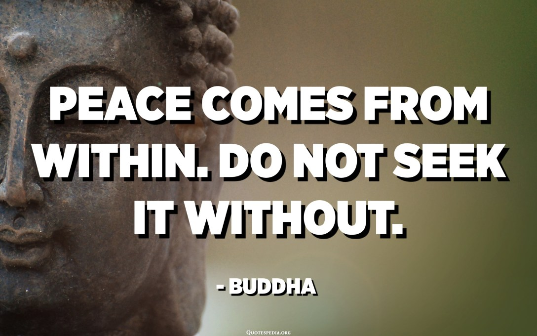 La pau ve de dins. No el busqueu sense. - Buda