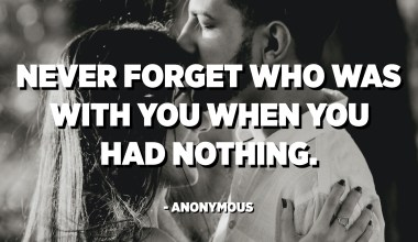 Never forget who was with you when you had nothing. - Anonymous