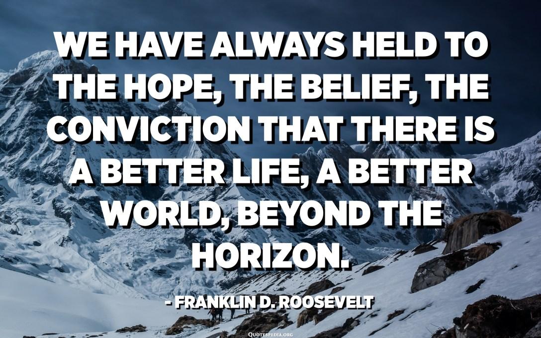 لقد تمسكنا دائمًا بالأمل ، والإيمان ، والاقتناع بأن هناك حياة أفضل ، وعالم أفضل ، وراء الأفق. - فرانكلين دي روزفلت