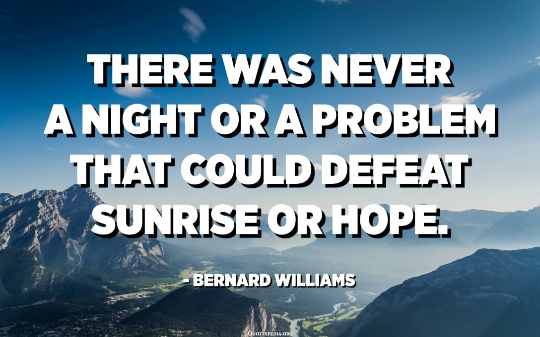 There was never a night or a problem that could defeat sunrise or hope. - Bernard Williams