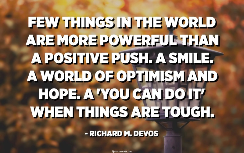 Few things in the world are more powerful than a positive push. A smile. A world of optimism and hope. A 'you can do it' when things are tough. - Richard M. DeVos