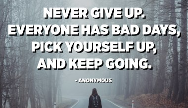 Never give up. Everyone has bad days, pick yourself up, and keep going. - Anonymous