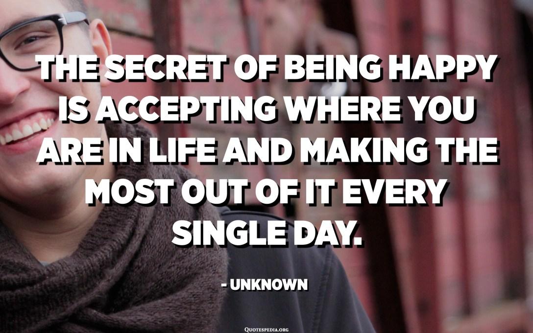 El secret de ser feliç és acceptar allà on estàs a la vida i treure-li el màxim profit cada dia. - Desconegut