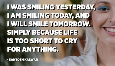 I was smiling yesterday, I am smiling today, and I will smile tomorrow. Simply because life is too short to cry for anything. - Santosh Kalwar