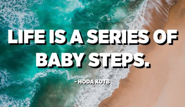 Life is a series of baby steps. - Hoda Kotb
