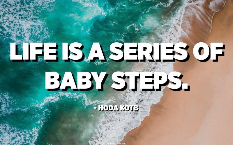 Life is a series of baby steps. - Hoda Kotb