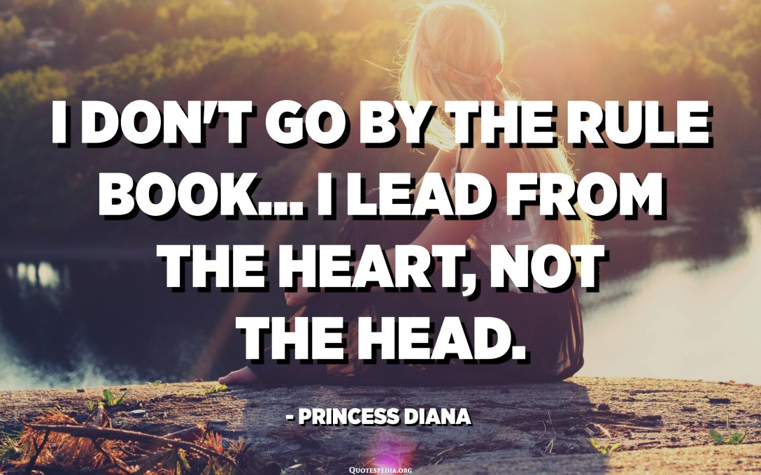 I don't go by the rule book... I lead from the heart, not the head. - Princess Diana